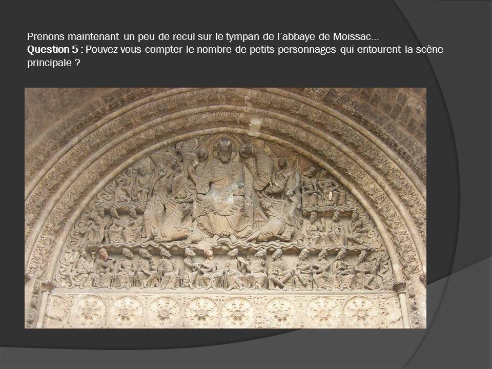 Prenons maintenant un peu de recul sur le tympan de l'abbaye de Moissac… Question 5 : Pouvez-vous compter le nombre de petits personnages qui entourent la scène principale