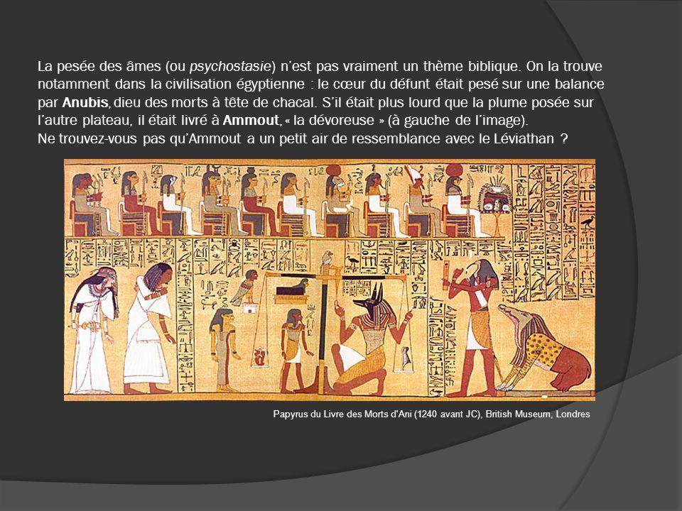 La pesée des âmes (ou psychostasie) n'est pas vraiment un thème biblique. On la trouve notamment dans la civilisation égyptienne : le cœur du défunt était pesé sur une balance par Anubis, dieu des morts à tête de chacal. S'il était plus lourd que la plume posée sur l'autre plateau, il était livré à Ammout, « la dévoreuse » (à gauche de l'image). Ne trouvez-vous pas qu'Ammout a un petit air de ressemblance avec le Léviathan