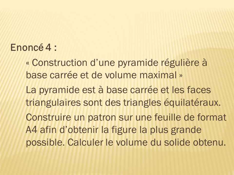 Enoncé 4 : « Construction d'une pyramide régulière à base carrée et de volume maximal »