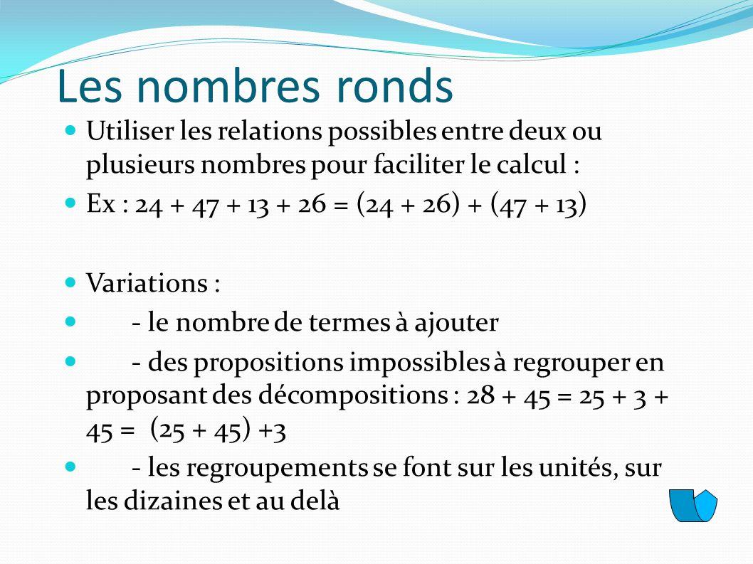 Les nombres ronds Utiliser les relations possibles entre deux ou plusieurs nombres pour faciliter le calcul :