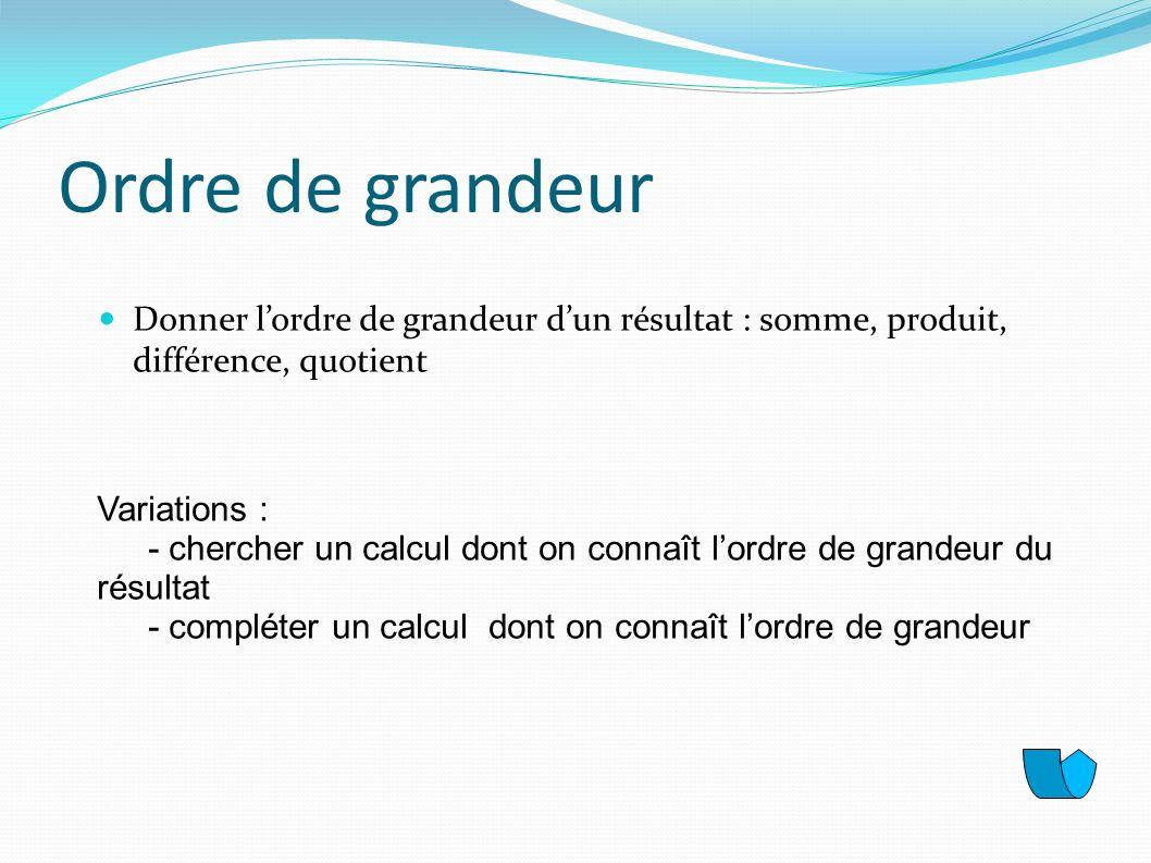 Ordre de grandeurDonner l'ordre de grandeur d'un résultat : somme, produit, différence, quotient. Variations :