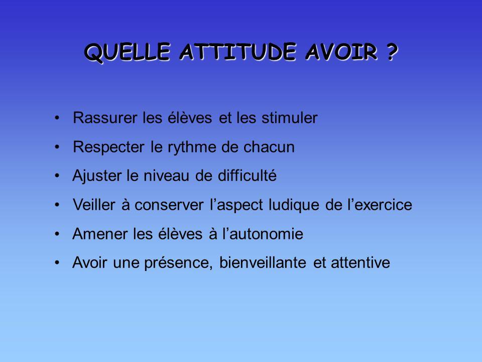 QUELLE ATTITUDE AVOIR Rassurer les élèves et les stimuler