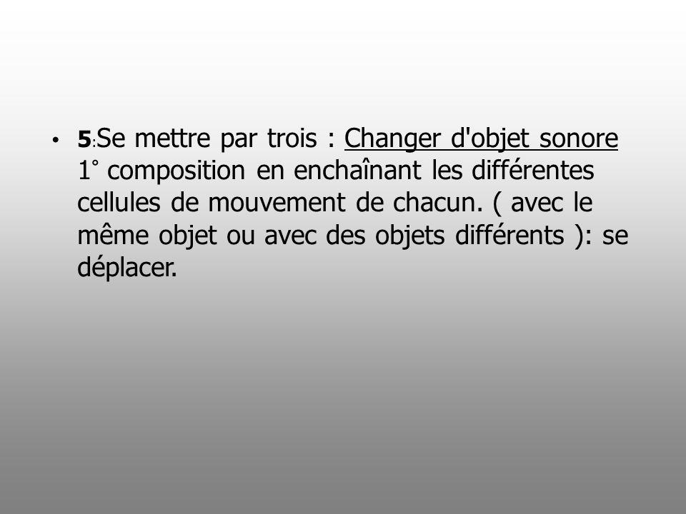 5:Se mettre par trois : Changer d objet sonore 1° composition en enchaînant les différentes cellules de mouvement de chacun.