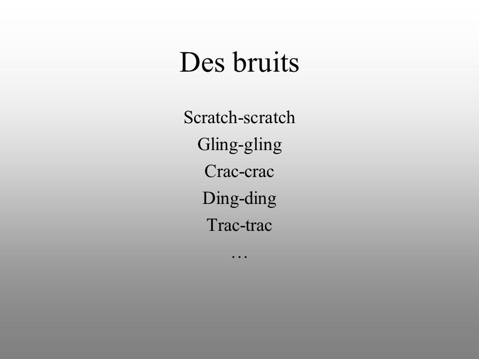 Des bruits Scratch-scratch Gling-gling Crac-crac Ding-ding Trac-trac …