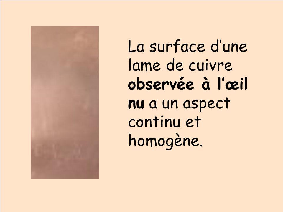 La surface d'une lame de cuivre observée à l'œil nu a un aspect continu et homogène.