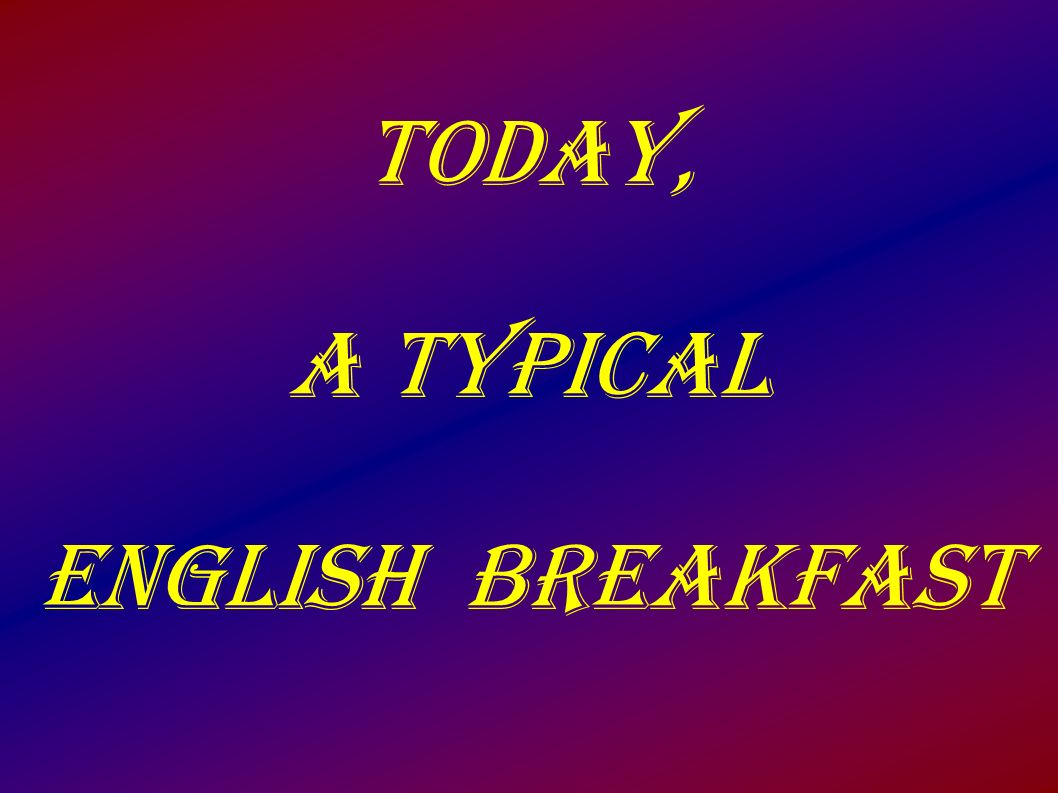 Today, a typical English breakfast