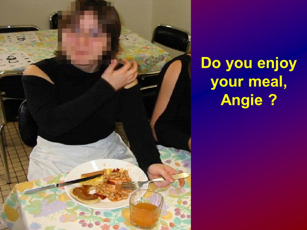 Do you enjoy your meal, Angie