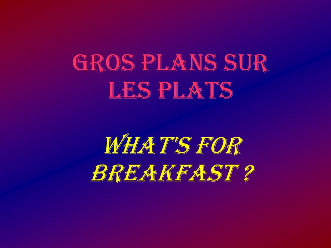 GROS PLANS SUR LES PLATS WHAT S FOR BREAKFAST