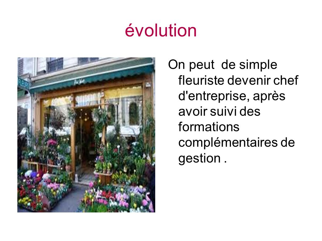 évolution On peut de simple fleuriste devenir chef d entreprise, après avoir suivi des formations complémentaires de gestion .