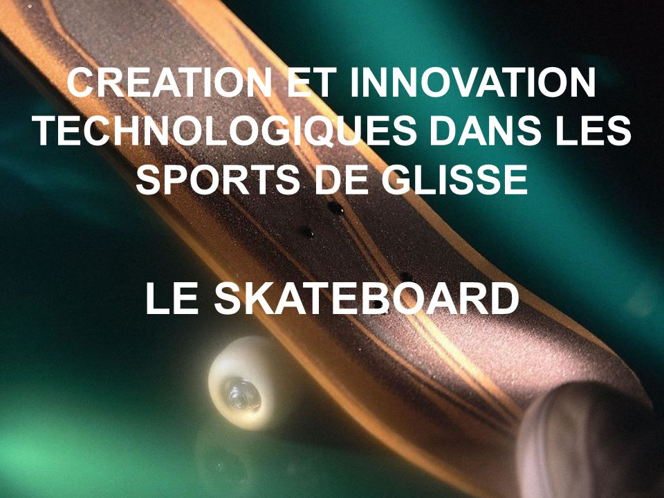 CREATION ET INNOVATION TECHNOLOGIQUES DANS LES SPORTS DE GLISSE