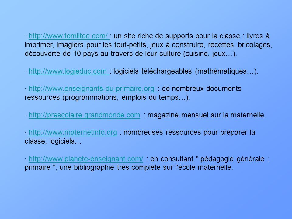· http://www.tomlitoo.com/ : un site riche de supports pour la classe : livres à imprimer, imagiers pour les tout-petits, jeux à construire, recettes, bricolages, découverte de 10 pays au travers de leur culture (cuisine, jeux…).