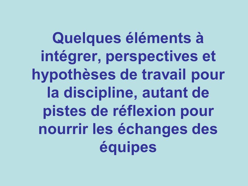 Quelques éléments à intégrer, perspectives et hypothèses de travail pour la discipline, autant de pistes de réflexion pour nourrir les échanges des équipes