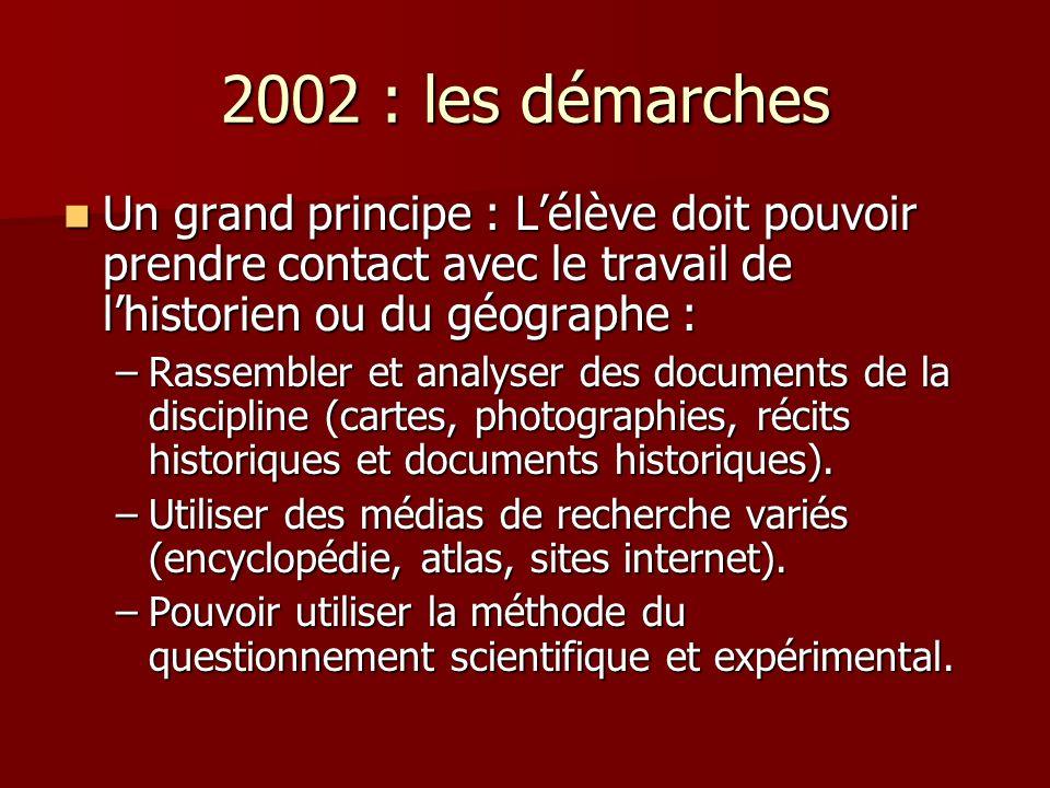2002 : les démarches Un grand principe : L'élève doit pouvoir prendre contact avec le travail de l'historien ou du géographe :