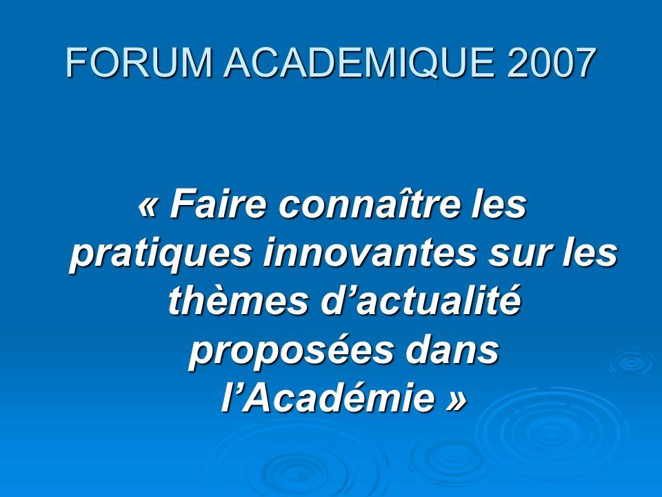 FORUM ACADEMIQUE 2007 « Faire connaître les pratiques innovantes sur les thèmes d'actualité proposées dans l'Académie »