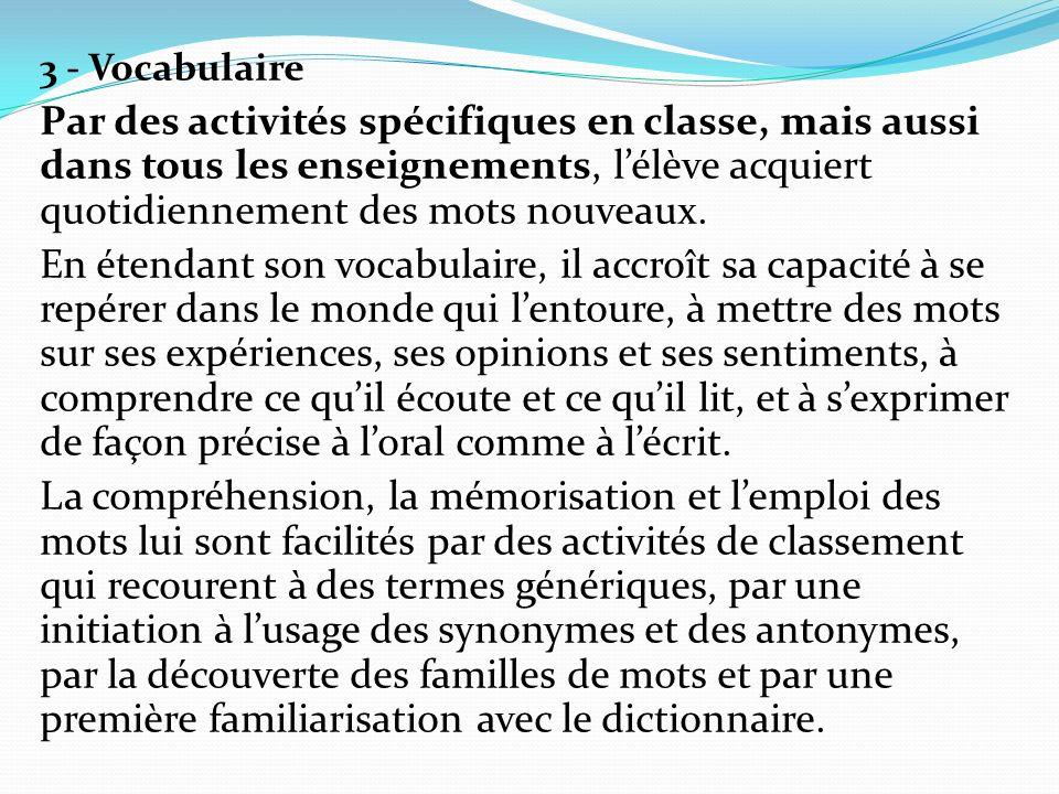 3 - Vocabulaire Par des activités spécifiques en classe, mais aussi dans tous les enseignements, l'élève acquiert quotidiennement des mots nouveaux.