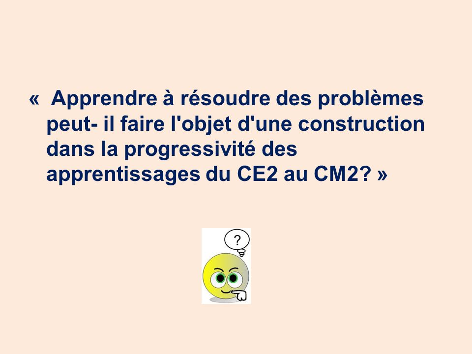 « Apprendre à résoudre des problèmes peut- il faire l objet d une construction dans la progressivité des apprentissages du CE2 au CM2 »