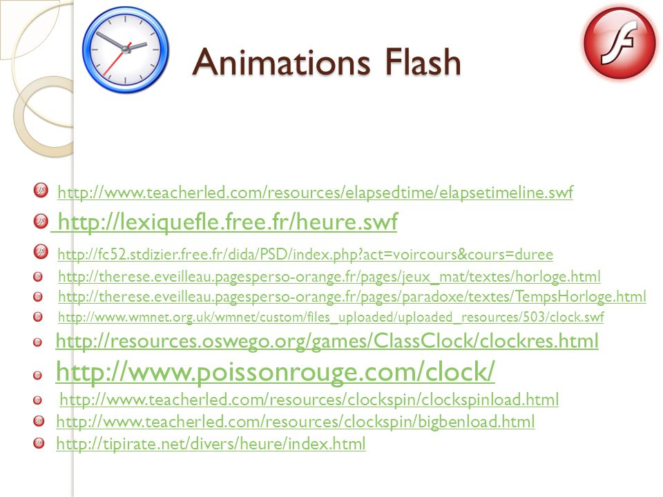 Animations Flash http://www.teacherled.com/resources/elapsedtime/elapsetimeline.swf. http://lexiquefle.free.fr/heure.swf.