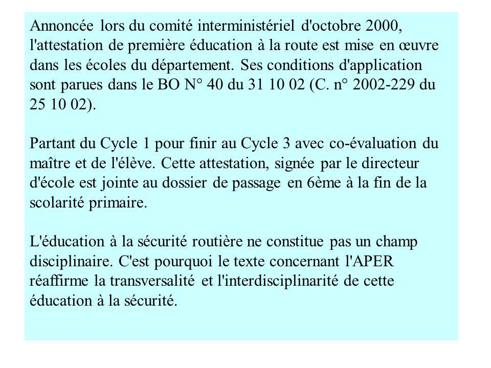 Annoncée lors du comité interministériel d octobre 2000, l attestation de première éducation à la route est mise en œuvre dans les écoles du département. Ses conditions d application sont parues dans le BO N° 40 du 31 10 02 (C. n° 2002-229 du 25 10 02).