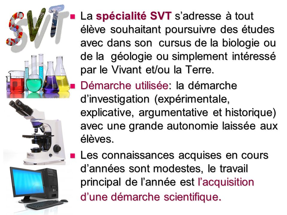 La spécialité SVT s'adresse à tout élève souhaitant poursuivre des études avec dans son cursus de la biologie ou de la géologie ou simplement intéressé par le Vivant et/ou la Terre.