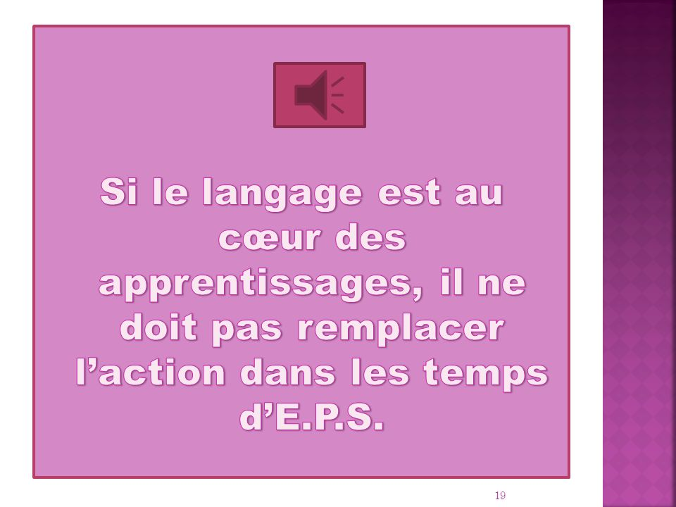 Si le langage est au cœur des apprentissages, il ne doit pas remplacer l'action dans les temps d'E.P.S.
