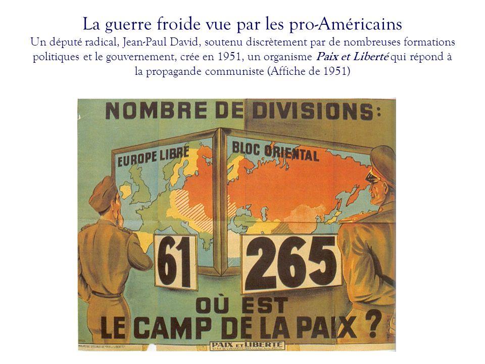 La guerre froide vue par les pro-Américains Un député radical, Jean-Paul David, soutenu discrètement par de nombreuses formations politiques et le gouvernement, crée en 1951, un organisme Paix et Liberté qui répond à la propagande communiste (Affiche de 1951)
