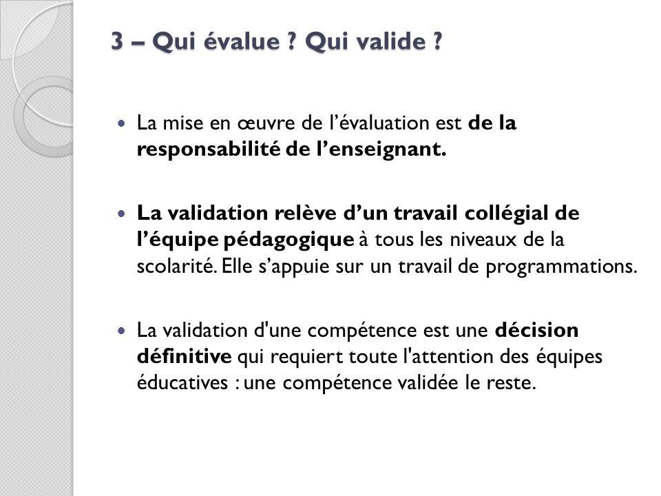 3 – Qui évalue Qui valide La mise en œuvre de l'évaluation est de la responsabilité de l'enseignant.