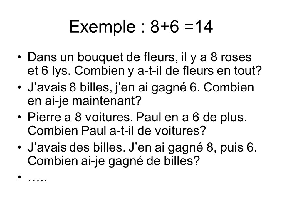 Exemple : 8+6 =14 Dans un bouquet de fleurs, il y a 8 roses et 6 lys. Combien y a-t-il de fleurs en tout