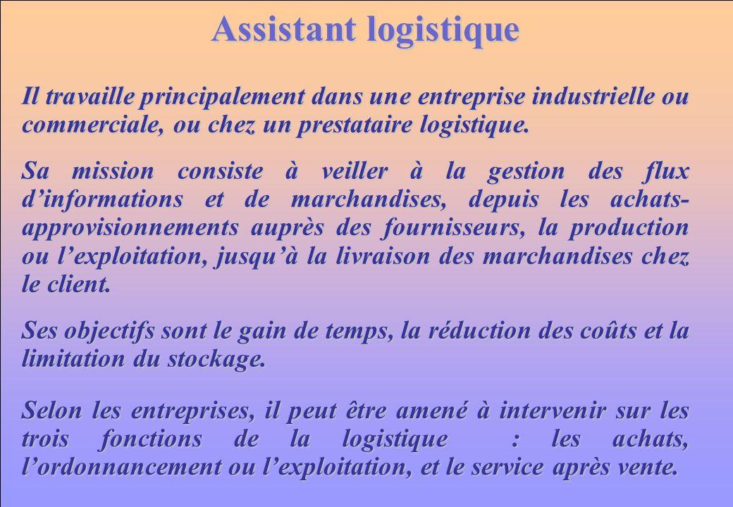 Assistant logistique Il travaille principalement dans une entreprise industrielle ou commerciale, ou chez un prestataire logistique.