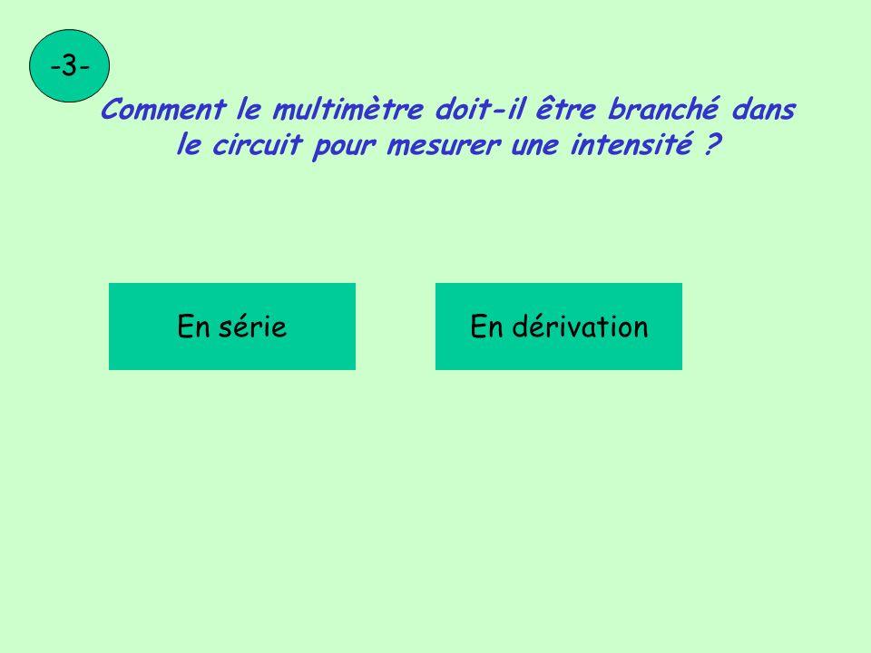 -3- Comment le multimètre doit-il être branché dans le circuit pour mesurer une intensité En série.