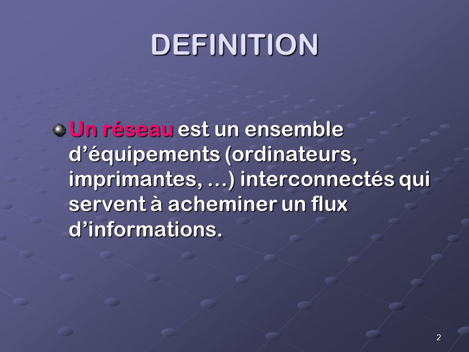 DEFINITION Un réseau est un ensemble d'équipements (ordinateurs, imprimantes, …) interconnectés qui servent à acheminer un flux d'informations.