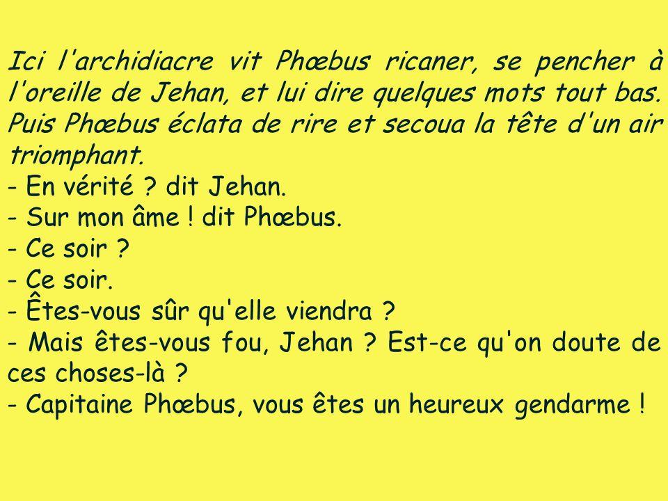 Ici l archidiacre vit Phœbus ricaner, se pencher à l oreille de Jehan, et lui dire quelques mots tout bas. Puis Phœbus éclata de rire et secoua la tête d un air triomphant.