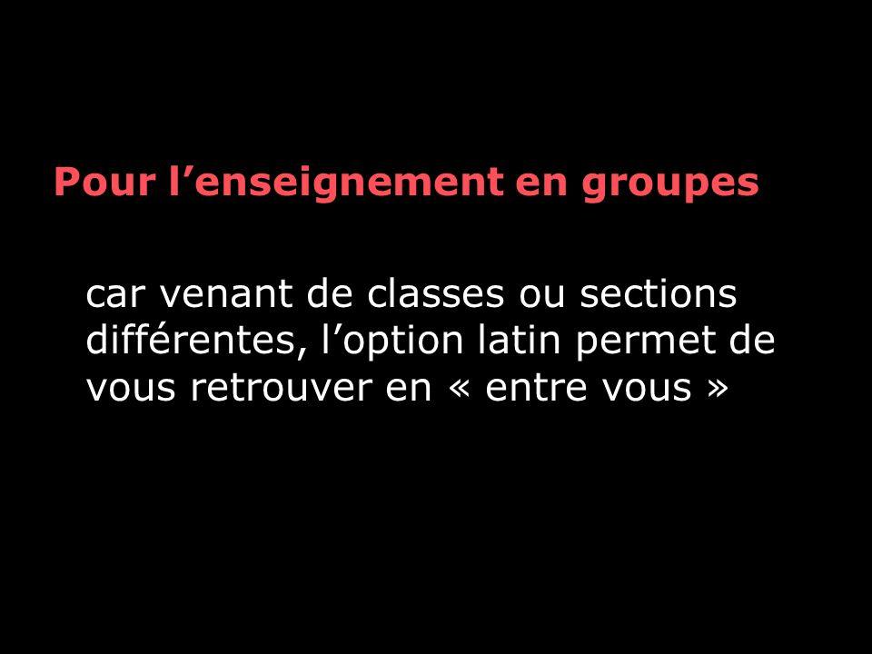 Pour l'enseignement en groupes car venant de classes ou sections différentes, l'option latin permet de vous retrouver en « entre vous »