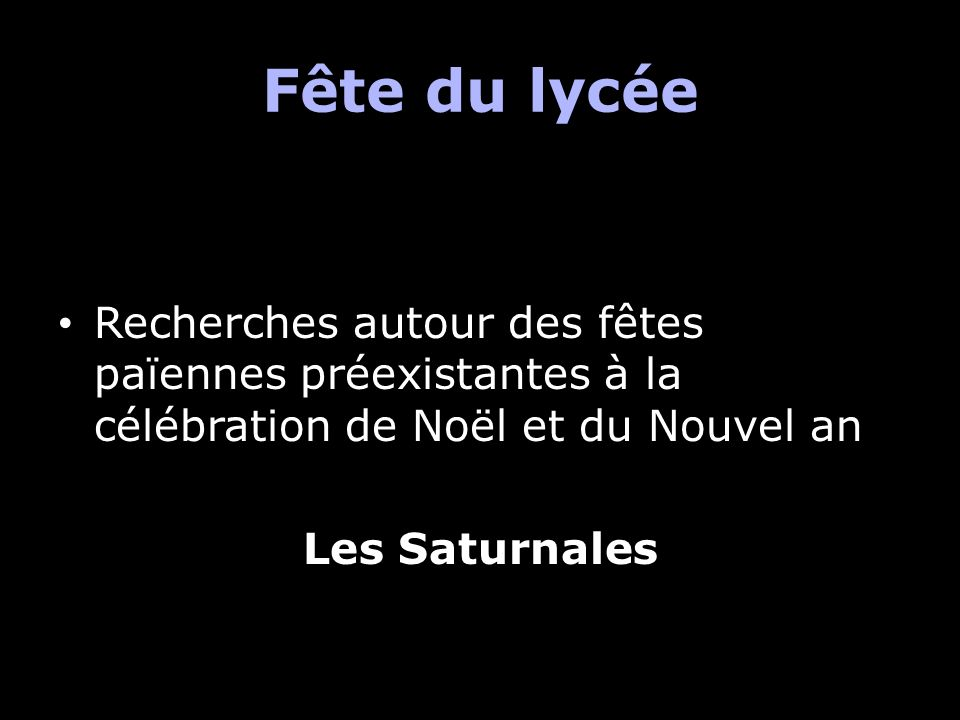 Fête du lycée Recherches autour des fêtes païennes préexistantes à la célébration de Noël et du Nouvel an.
