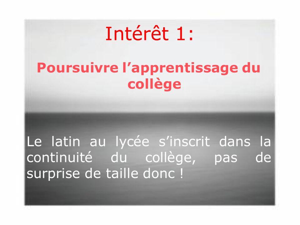 Intérêt 1: Poursuivre l'apprentissage du collège Le latin au lycée s'inscrit dans la continuité du collège, pas de surprise de taille donc .