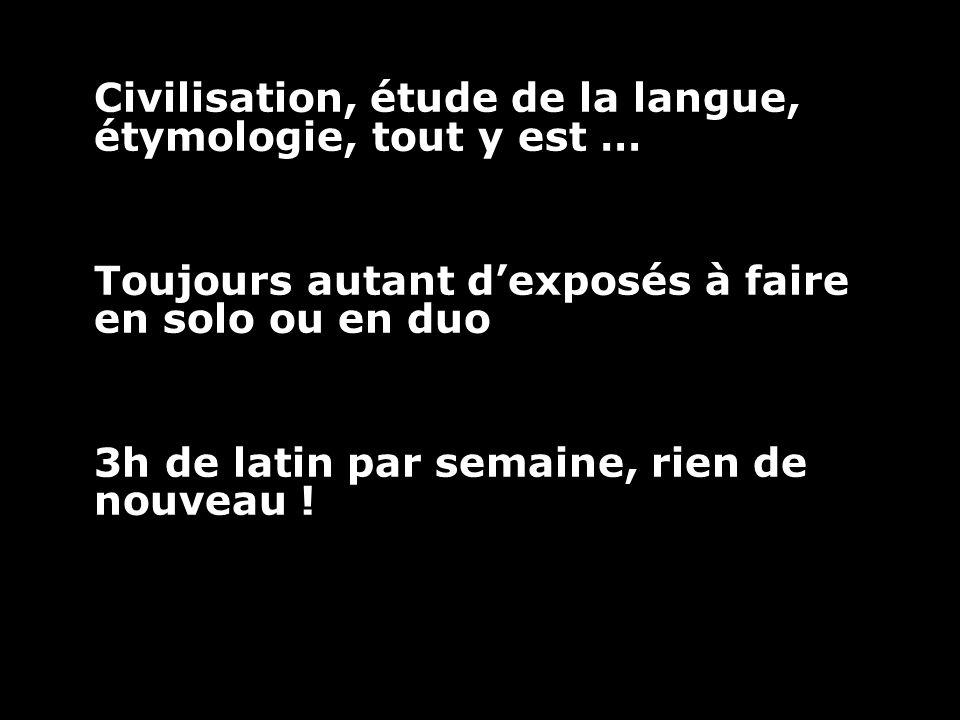 Civilisation, étude de la langue, étymologie, tout y est … Toujours autant d'exposés à faire en solo ou en duo 3h de latin par semaine, rien de nouveau !