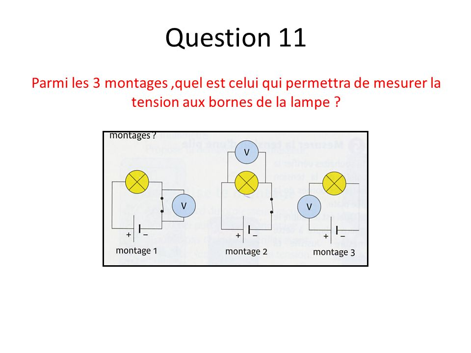 Question 11 Parmi les 3 montages ,quel est celui qui permettra de mesurer la tension aux bornes de la lampe