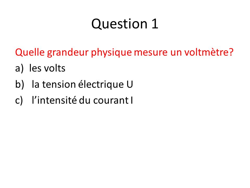 Question 1 Quelle grandeur physique mesure un voltmètre les volts