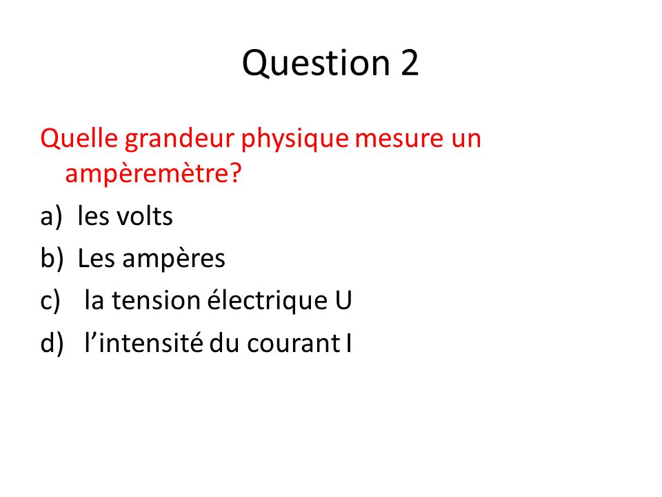 Question 2 Quelle grandeur physique mesure un ampèremètre les volts