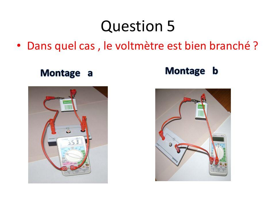 Question 5 Dans quel cas , le voltmètre est bien branché Montage b