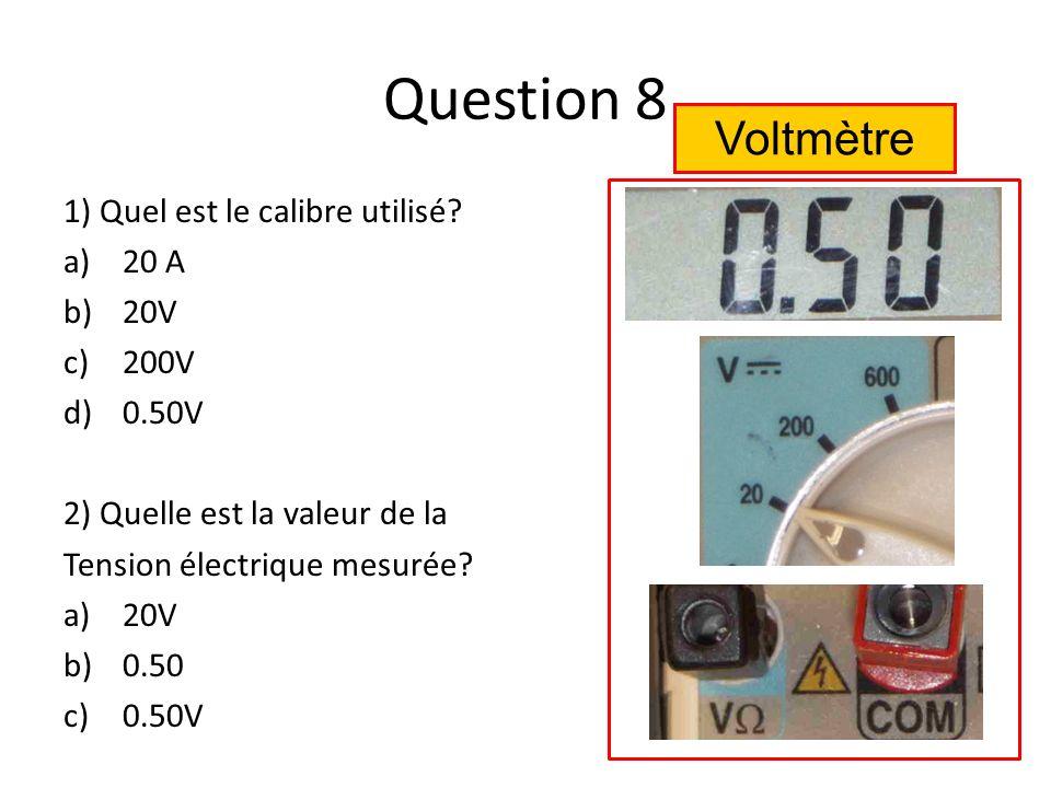 Question 8 Voltmètre 1) Quel est le calibre utilisé 20 A 20V 200V