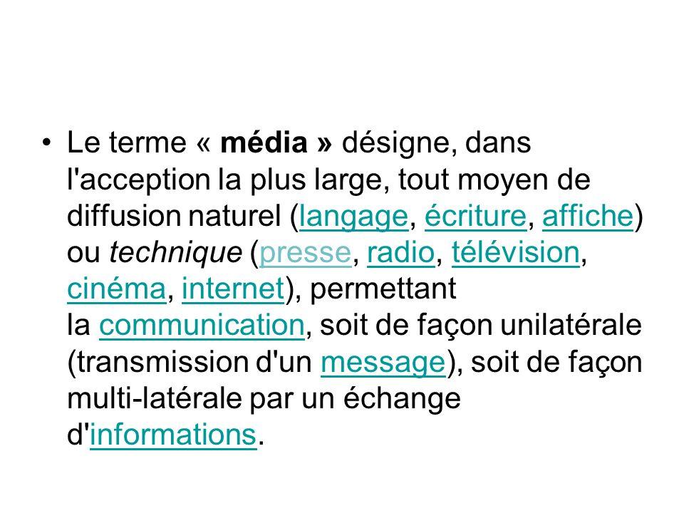 Le terme « média » désigne, dans l acception la plus large, tout moyen de diffusion naturel (langage, écriture, affiche) ou technique (presse, radio, télévision, cinéma, internet), permettant la communication, soit de façon unilatérale (transmission d un message), soit de façon multi-latérale par un échange d informations.