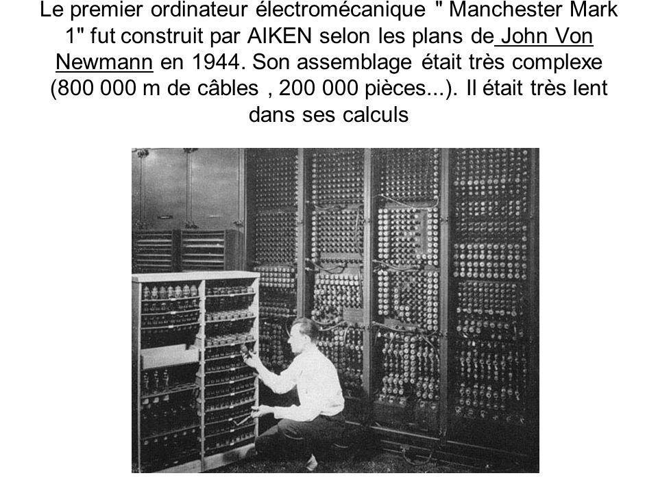 Le premier ordinateur électromécanique Manchester Mark 1 fut construit par AIKEN selon les plans de John Von Newmann en 1944.
