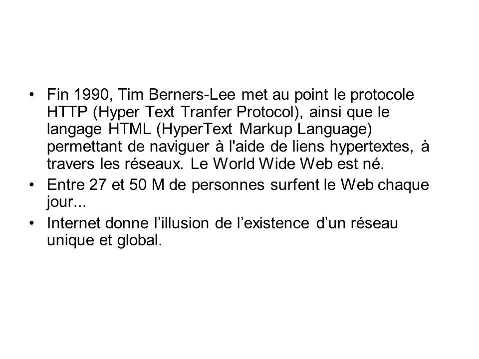Fin 1990, Tim Berners-Lee met au point le protocole HTTP (Hyper Text Tranfer Protocol), ainsi que le langage HTML (HyperText Markup Language) permettant de naviguer à l aide de liens hypertextes, à travers les réseaux. Le World Wide Web est né.
