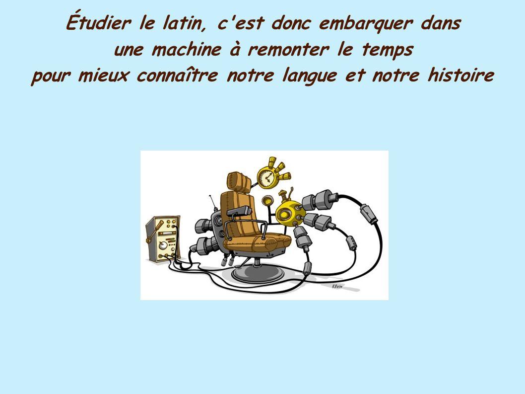 Étudier le latin, c est donc embarquer dans une machine à remonter le temps pour mieux connaître notre langue et notre histoire