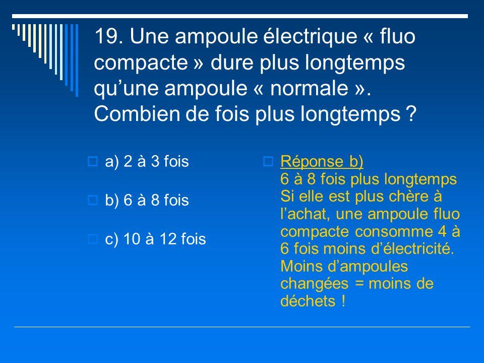19. Une ampoule électrique « fluo compacte » dure plus longtemps qu'une ampoule « normale ». Combien de fois plus longtemps