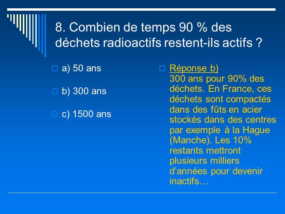 8. Combien de temps 90 % des déchets radioactifs restent-ils actifs