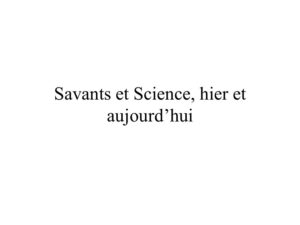 Savants et Science, hier et aujourd'hui