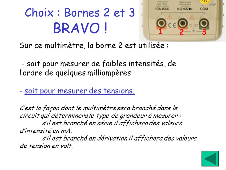 1 2. 3. Choix : Bornes 2 et 3 BRAVO ! Sur ce multimètre, la borne 2 est utilisée :
