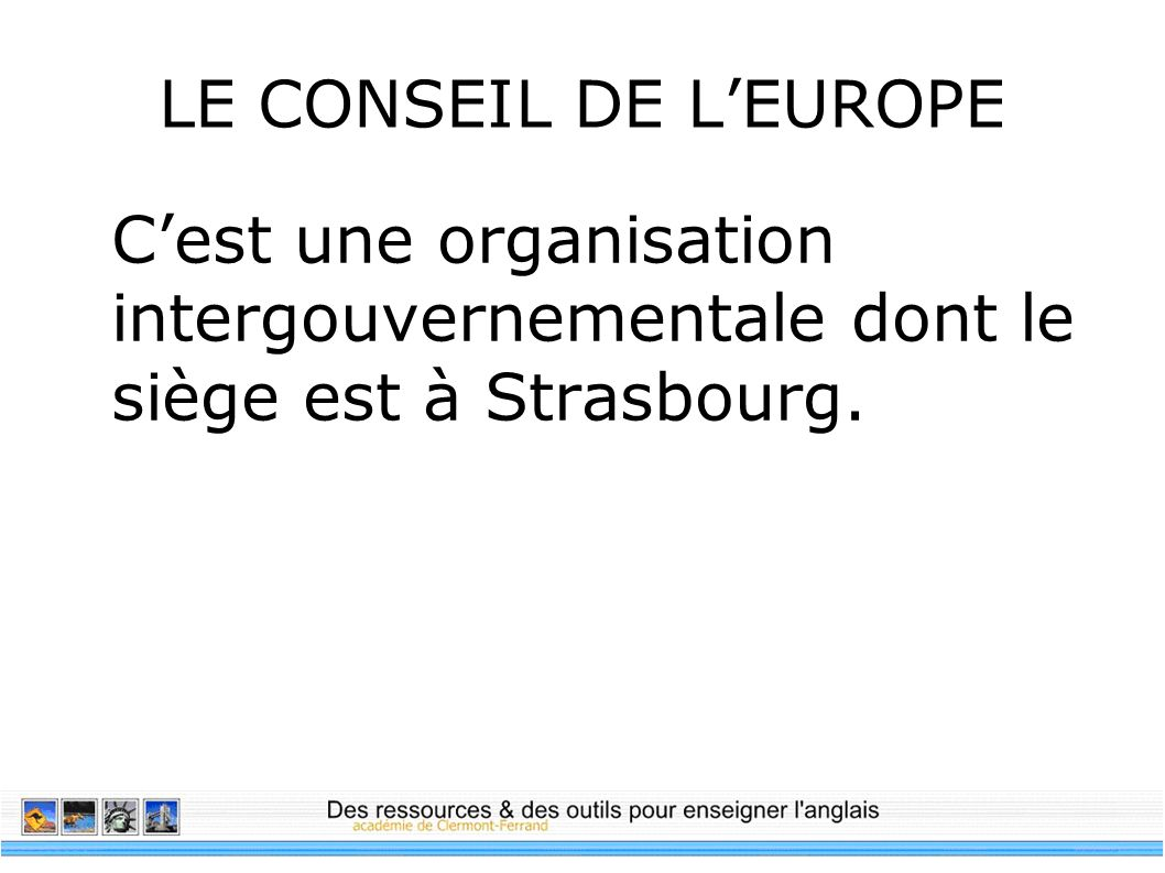LE CONSEIL DE L'EUROPE C'est une organisation intergouvernementale dont le siège est à Strasbourg.