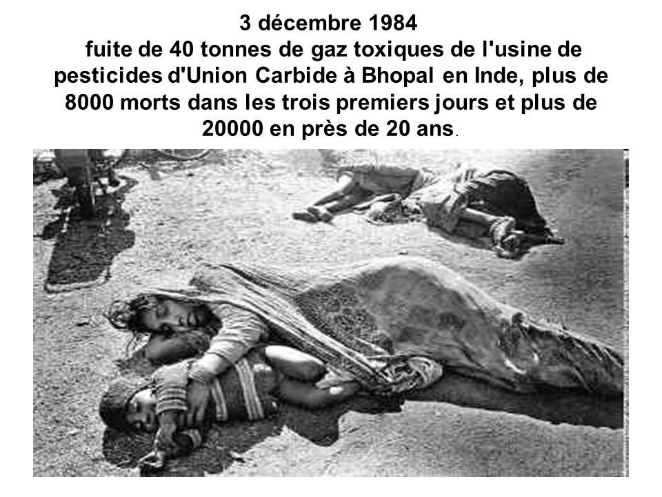 3 décembre 1984 fuite de 40 tonnes de gaz toxiques de l usine de pesticides d Union Carbide à Bhopal en Inde, plus de 8000 morts dans les trois premiers jours et plus de 20000 en près de 20 ans.